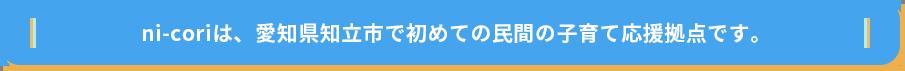 ni-coriは、愛知県知立市で初めての民間の子育て応援拠点です。